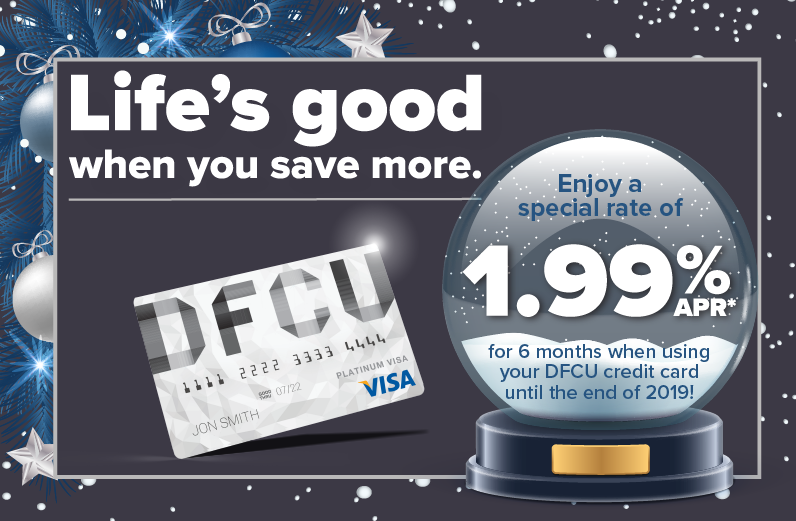 Enjoy a special rate of only 1.99% APR* for 6 months on purchases made on your DFCU Classic or Platinum Credit Card from now until the new year